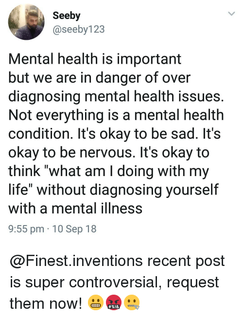 """Life, Memes, and Okay: Seeby  @seeby123  Mental health is important  but we are in danger of over  diagnosing mental health issues.  Not everything is a mental health  condition. It's okay to be sad. It's  okay to be nervous. It's okay to  think """"what am I doing with my  life"""" without diagnosing yourself  with a mental ilIness  9:55 pm 10 Sep 18 @Finest.inventions recent post is super controversial, request them now! 😬🤬🤐"""