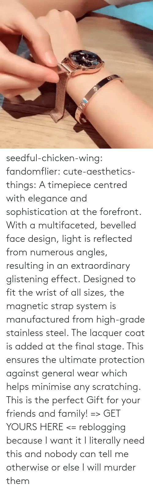 literally: seedful-chicken-wing: fandomflier:  cute-aesthetics-things:   A timepiece centred with elegance and sophistication at the forefront. With a multifaceted, bevelled face design, light is reflected from numerous angles, resulting in an extraordinary glistening effect. Designed to fit the wrist of all sizes, the magnetic strap system is manufactured from high-grade stainless steel. The lacquer coat is added at the final stage. This ensures the ultimate protection against general wear which helps minimise any scratching. This is the perfect Gift for your friends and family! => GET YOURS HERE <=   reblogging because I want it  I literally need this and nobody can tell me otherwise or else I will murder them