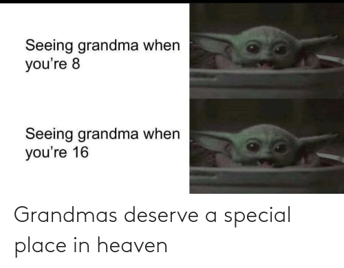 Grandma: Seeing grandma when  you're 8  Seeing grandma when  you're 16 Grandmas deserve a special place in heaven