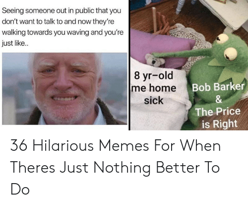 Memes, The Price Is Right, and Hilarious: Seeing someone out in public that you  don't want to talk to and now they're  walking towards you waving and you're  just like..  8 yr-old  Bob Barker  sick  The Price  is Right 36 Hilarious Memes For When Theres Just Nothing Better To Do