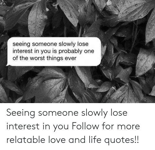 Life, Love, and The Worst: seeing someone slowly lose  interest in you is probably one  of the worst things ever Seeing someone slowly lose interest in you  Follow for more relatable love and life quotes!!