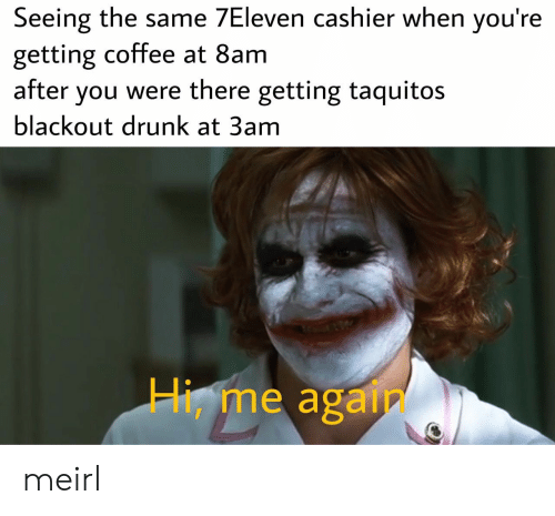 Drunk, Coffee, and MeIRL: Seeing the same 7Eleven cashier when you're  getting coffee at 8am  after you were there getting taquitos  blackout drunk at 3am  Hi, me again meirl