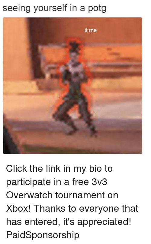 Click, Memes, and Xbox: seeing yourself in a potg  it me Click the link in my bio to participate in a free 3v3 Overwatch tournament on Xbox! Thanks to everyone that has entered, it's appreciated! PaidSponsorship