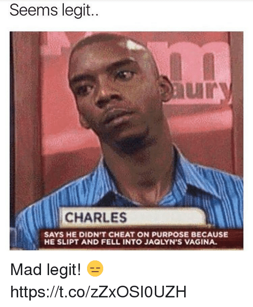 Vagina, Mad, and Legit: Seems legit..  CHARLES  SAYS HE DIDN'T CHEAT ON PURPOSE BECAUSE  HE SLIPT AND FELL INTO JAQLYN'S VAGINA. Mad legit! 😑 https://t.co/zZxOSI0UZH