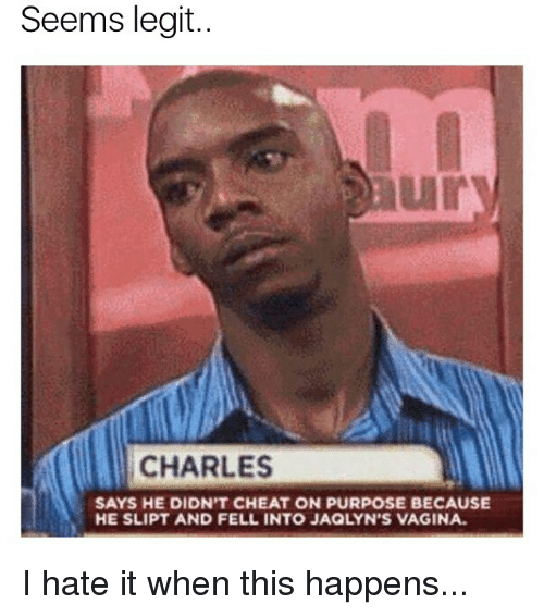Memes, Vagina, and 🤖: Seems legit..  ury  CHARLES  SAYS HE DIDN'T CHEAT ON PURPOSE BECAUSE  HE SLIPT AND FELL INTO JAQLYN'S VAGINA I hate it when this happens...