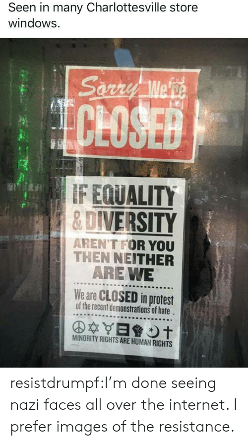 Protestation: Seen in many Charlottesville store  windows.  CLOSE  F EQUALITY  &DIVERSITY  AREN'T FOR YOU  THEN NEITHER  ARE WE  We are CLOSED in protest  of the recent demonstrations of hate  MINORITY RIGHTS ARE HUMAN RIGHTS resistdrumpf:I'm done seeing nazi faces all over the internet. I prefer images of the resistance.