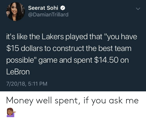 "Los Angeles Lakers, Money, and Best: Seerat Sohi  @DamianTrillard  it's like the Lakers played that ""you have  $15 dollars to construct the best team  possible"" game and spent $14.50 on  LeBron  7/20/18, 5:11 PM Money well spent, if you ask me 💁🏾‍♀️"