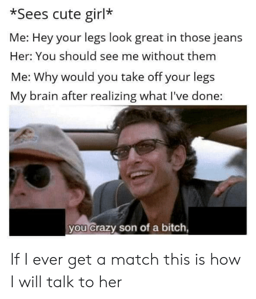 Bitch, Crazy, and Cute: *Sees cute girl*  Me: Hey your legs look great in those jeans  Her: You should see me without them  Me: Why would you take off your legs  My brain after realizing what I've done:  you crazy son of a bitch, If I ever get a match this is how I will talk to her