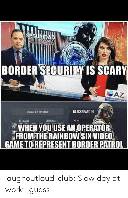 security: SEGURIDAD  ENILA FRONTERA  BORDER SECURITY IS SCARY  AZ  BLACKBEARD U  UNLOCK NEW OPERATOR  DEFENDERS  ATTACKERS  WHEN YOU USE AN OPERATOR  FROM THE RAINBOW SIX VIDEO  GAME TO REPRESENT BORDER PATROL laughoutloud-club:  Slow day at work i guess.