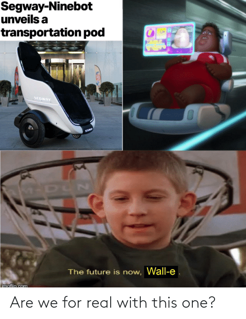 Future: Segway-Ninebot  unveils a  transportation pod  SEGWAY  SEGWAY  The future is now, Wall-e  imaflip.com Are we for real with this one?