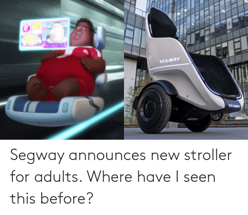 Adults: SEGWAY  SEGWAY Segway announces new stroller for adults. Where have I seen this before?