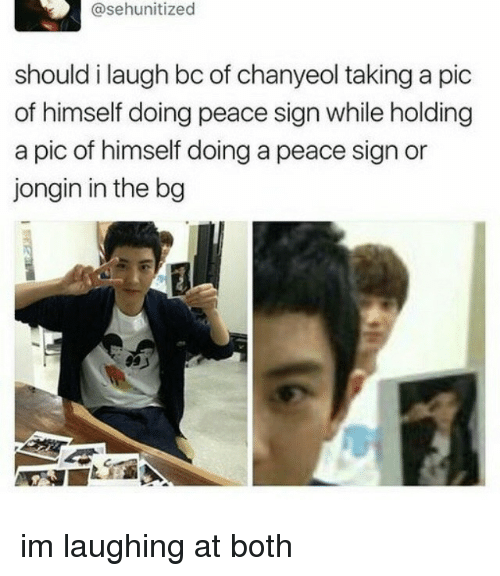 Chanyeol: @sehunitized  should i laugh bc of chanyeol taking a pic  of himself doing peace sign while holding  a pic of himself doing a peace sign or  jongin in the bg im laughing at both
