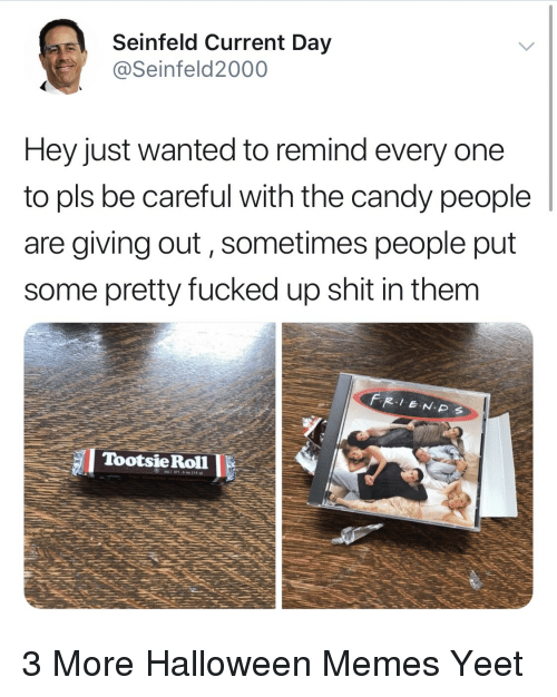 Candy, Halloween, and Memes: Seinfeld Current Day  @Seinfeld2000  Hey just wanted to remind every one  to pls be careful with the candy people  are giving out, sometimes people put  some pretty fucked up shit in them  TootsieRoll 3 More Halloween Memes Yeet