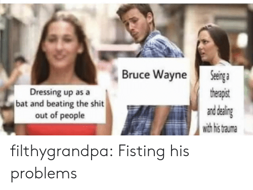 Shit, Tumblr, and Blog: Seinga  therapist  and daling  with his  Bruce Wayne  Dressing up as a  bat and beating the shit  out of people  trauma filthygrandpa:  Fisting his problems