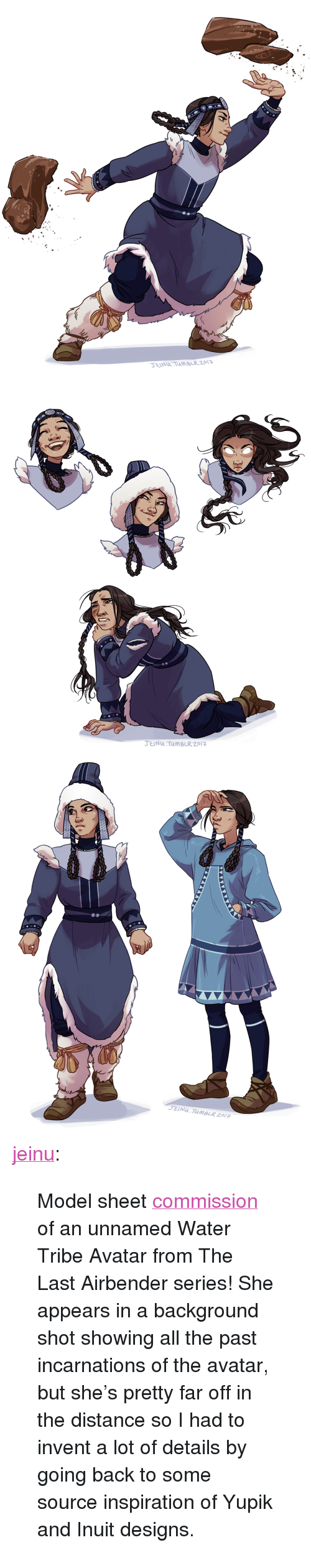 "The Last Airbender, Tumblr, and Avatar: SEINTUBLR 2013   JEINU TuMBLR 2017 <p><a href=""https://jeinu.tumblr.com/post/164463859460/model-sheet-commission-of-an-unnamed-water-tribe"" class=""tumblr_blog"">jeinu</a>:</p> <blockquote><p>Model sheet <a href=""https://jeinu.tumblr.com/commissions"">commission</a> of an unnamed Water Tribe Avatar from The Last Airbender series! She appears in a background shot showing all the past incarnations of the avatar, but she's pretty far off in the distance so I had to invent a lot of details by going back to some source inspiration of Yupik and Inuit designs. </p></blockquote>"