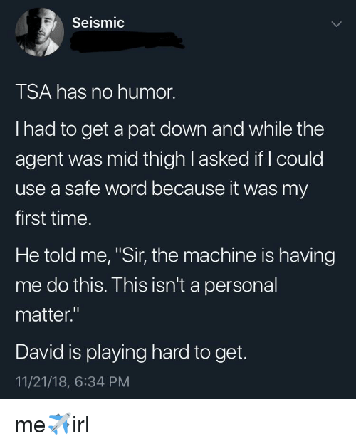 """the machine: Seismic  TSA has no humor.  I had to get a pat down and while the  agent was mid thigh l asked if I could  use a safe word because it was my  first time.  He told me, """"Sir, the machine is having  me do this. This isn't a personal  matter.""""  David is playing hard to get.  11/21/18, 6:34 PM me✈️irl"""