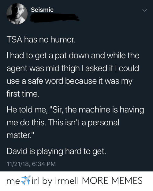 """the machine: Seismic  TSA has no humor.  I had to get a pat down and while the  agent was mid thigh l asked if I could  use a safe word because it was my  first time.  He told me, """"Sir, the machine is having  me do this. This isn't a personal  matter.""""  David is playing hard to get.  11/21/18, 6:34 PM me✈️irl by Irmell MORE MEMES"""