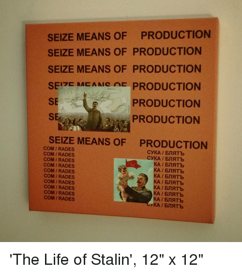 "Stalinator: SEIZE MEANS OF PRODUCTION  SEIZE MEANS OF PRODUCTION  SEIZE MEANS OF PRODUCTION  SEI7E MEANG E PRODUCTION  SE  PRODUCTION  PRODUCTION  SEe  SEIZE MEANS OF  PRODUCTION  COM /RADES  COM IRADES  COM IRADES  COM IRADES  COM /RADES  COM/RADES  COM /RADES  COMIRADES  COM IRADES  COM I RADES 'The Life of Stalin', 12"" x 12"""