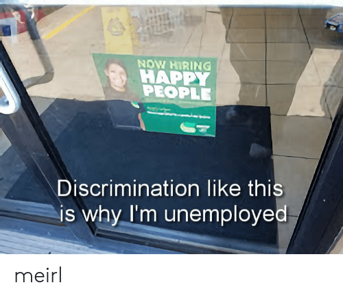 MeIRL, Why, and Sel: SEL  HAPP  PEOPLE  Discrimination like this  is why I'm unemployed meirl