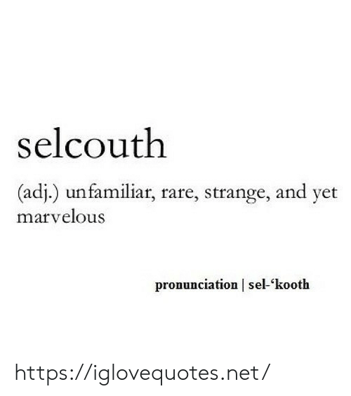 Marvelous, Net, and Rare: selcouth  (adj.) unfamiliar, rare, strange, and yet  marvelous  pronunciation | sel-'kooth https://iglovequotes.net/