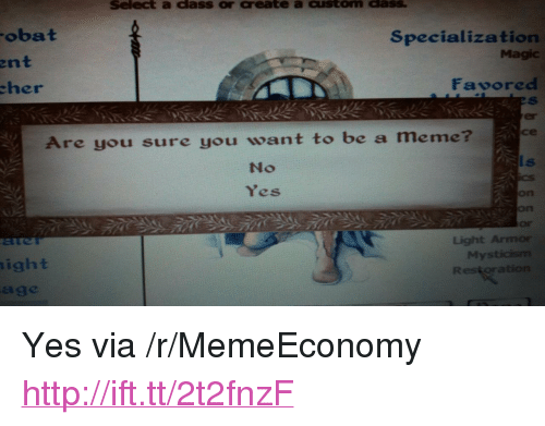 "Meme, Http, and Magic: Select a dass or create a custom dass  obat  Specialization  Magic  ent  her  Favored  er  се  Are you sure you want to be a meme  No  Yes  on  on  Or  Light Armor  My  ight  age <p>Yes via /r/MemeEconomy <a href=""http://ift.tt/2t2fnzF"">http://ift.tt/2t2fnzF</a></p>"