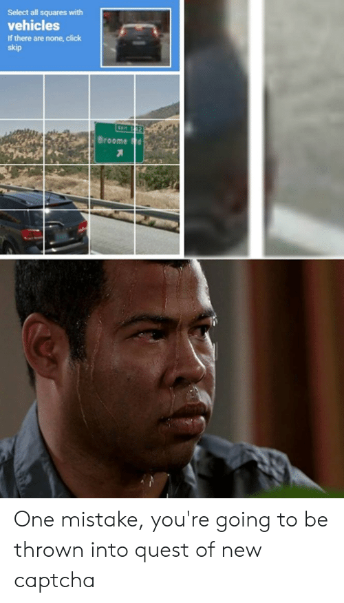 Click, Memes, and Quest: Select all squares with  vehicles  If there are none, click  skip  Broome dH One mistake, you're going to be thrown into quest of new captcha