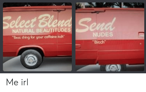 """ble: Select Ble  NATURAL BEAUTITUDES  """"Best thing for your caffeine itch""""  NUDES  Bitch Me irl"""