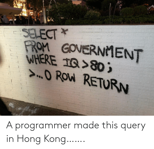 Hong Kong: SELECT *  FROM GOVERNMENT  WHERE 1Q>80 ;  >O ROW RETURN A programmer made this query in Hong Kong…….