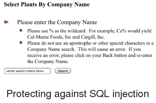 Click, Maine, and Search: Select Plants By Company Name  Please enter the Company Name  Please use % as the wildcard. For example, Ca% would yield  Cal-Maine Foods, Inc and Cargi, Inc  Please do not use an apostrophe or other special characters in a  Company Name search. This will cause an error. If you  receive an error, please click on your Back button and re-enter  the Company Name.  kenter search criteria here>  Search Protecting against SQL injection