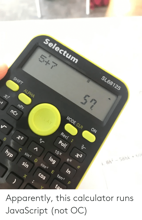 javascript: Selectum  SL68125  5+7  57  SHIFT  ON  ALPHA  MODE CLR  ROTAY  x!  nPr  Rec( :  8h - 58hk 6U  nCr  Pol(  10X  ex  log  In  Ç sin D cos1 E tan F  hyp  sin  CoS  tan Apparently, this calculator runs JavaScript (not OC)