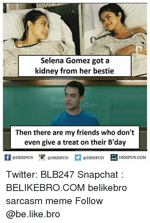 Be Like, Friends, and Meme: Selena Gomez got a  kidney from her bestie  FARh  PRER  Then there are my friends who don't  even give a treat on their B'day  困@DESIFUN 증@DESIFUN @DESIFUN-DESIFUN.COM Twitter: BLB247 Snapchat : BELIKEBRO.COM belikebro sarcasm meme Follow @be.like.bro