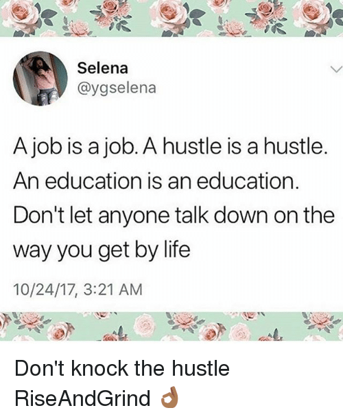 Life, Memes, and Selena: Selena  @ygselena  A job is a job. A hustle is a hustle  An education is an education.  Don't let anyone talk down on the  way you get by life  10/24/17, 3:21 AM Don't knock the hustle RiseAndGrind 👌🏾