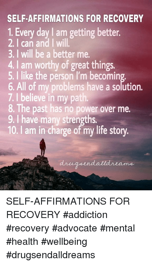 Life, Memes, and Power: SELF-AFFIRMATIONS FOR RECOVERY  1. Every day I am getting better.  2, I can and I will.  3. I will be a better me.  4. I am worthy of great things.  5. I like the person I'm becomin  6. All of my problems have a solution.  7. I believe in my path  8. The past has no power over me.  9. I have many strengths  10. I am in charge of my life story SELF-AFFIRMATIONS FOR RECOVERY  #addiction #recovery #advocate #mental #health #wellbeing #drugsendalldreams