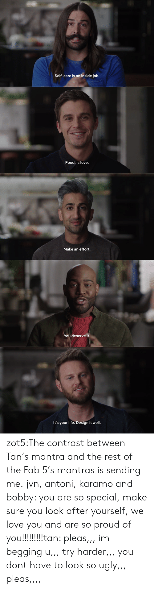 Food, Life, and Love: Self-care is an inside job.   Food, is love.   Make an effort.   You deserve it.   It's your life. Design it well. zot5:The contrast between Tan's mantra and the rest of the Fab 5's mantras is sending me.  jvn, antoni, karamo and bobby: you are so special, make sure you look after yourself, we love you and are so proud of you!!!!!!!!!tan: pleas,,, im begging u,,, try harder,,, you dont have to look so ugly,,, pleas,,,,