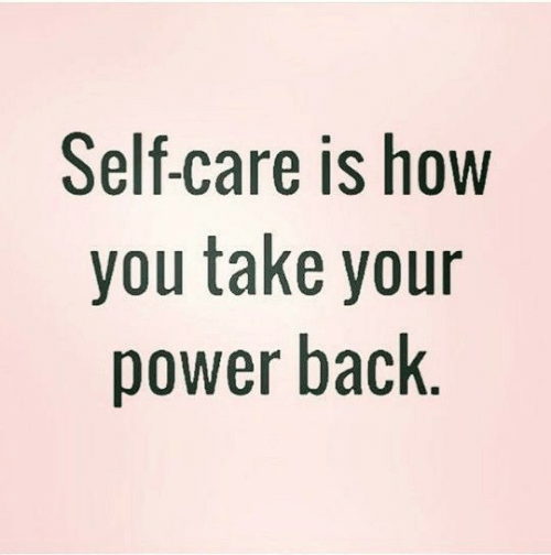 Self Care Is: Self-care is how  you take your  power back.