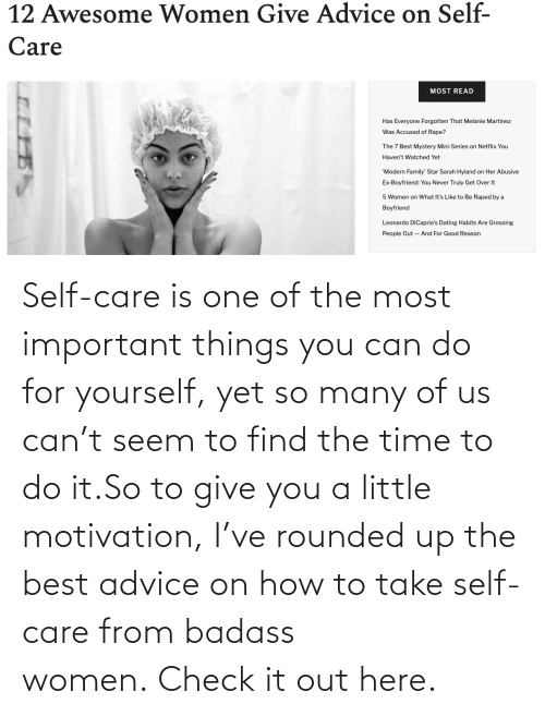 care: Self-care is one of the most important things you can do for yourself, yet so many of us can't seem to find the time to do it.So to give you a little motivation, I've rounded up the best advice on how to take self-care from badass women.Check it out here.