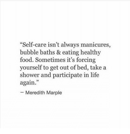 """healthy food: """"Self-care isn't always manicures,  bubble baths & eating healthy  food. Sometimes it's forcing  yourself to get out of bed, take a  shower and participate in life  again  - Meredith Marple  95"""