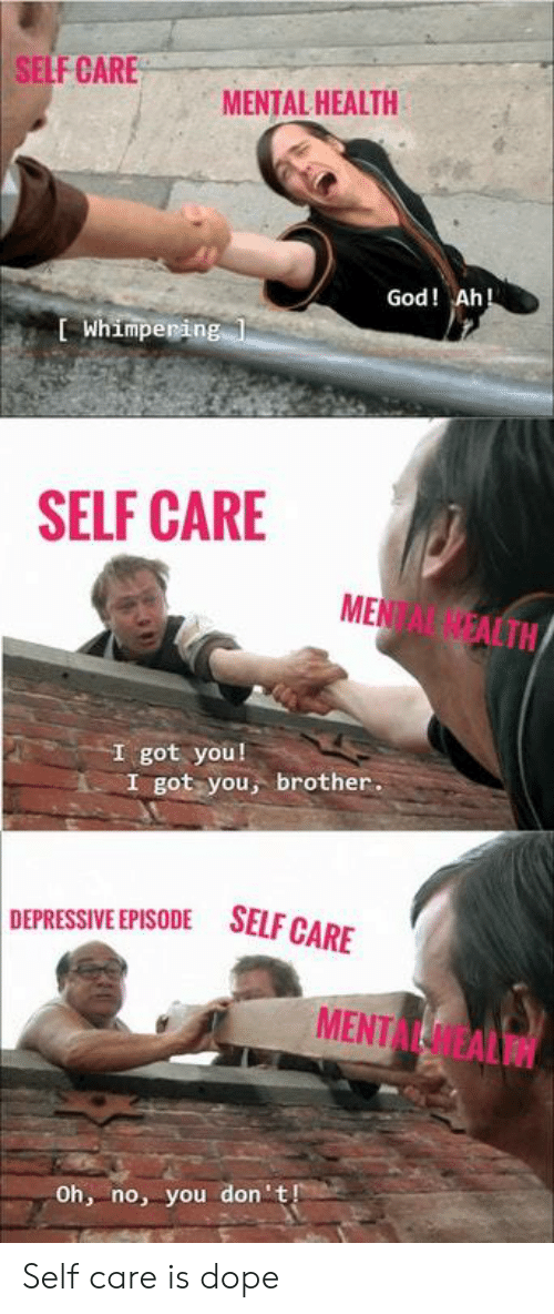 Dope, God, and Got: SELF CARE  MENTAL HEALTH  God! Ah  L Whimperin  SELF CARE  MENTAL NEALTN  I got you!  I got you, brother.  DEPRESSIVE EPISODE SELFG  MENTAL HEALTH  Oh, no, you don't Self care is dope