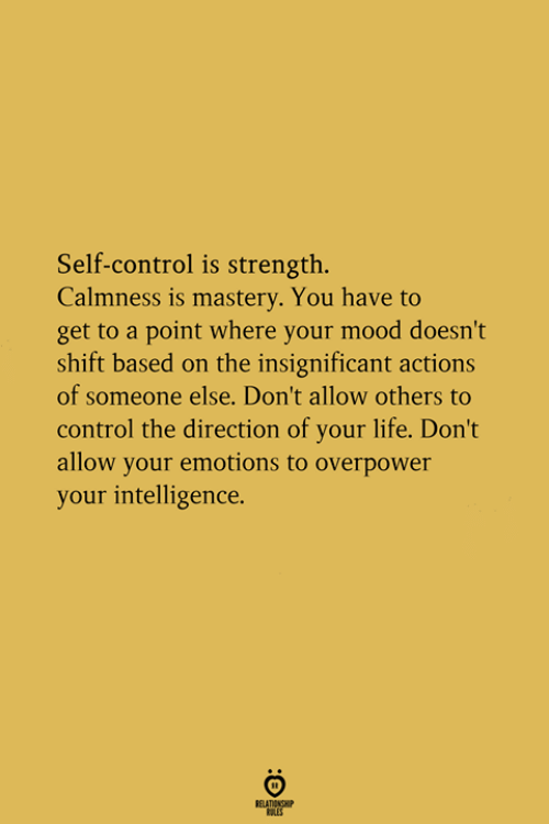Life, Mood, and Control: Self-control is strength.  Calmness is mastery. You have to  get to a point where your mood doesn't  shift based on the insignificant actions  of someone else. Don't allow others to  control the direction of your life. Don't  allow your emotions to overpower  your intelligence.