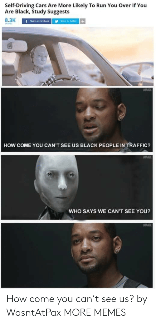 Cars, Dank, and Driving: Self-Driving Cars Are More Likely To Run You Over If You  Are Black, Study Suggests  8.3K  SHARES  f share on Facebook  Share on Twitter+  HOW COME YOU CAN'T SEE US BLACK PEOPLE IN TRAFFIC?  MVC  WHO SAYS WE CAN'T SEE YOU?  MV How come you can't see us? by WasntAtPax MORE MEMES