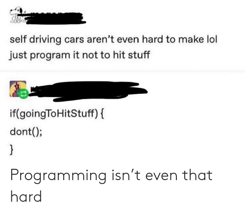Cars, Driving, and Lol: self driving cars aren't even hard to make lol  just program it not to hit stuff  if(goingToHitStuff) f  dont(); Programming isn't even that hard