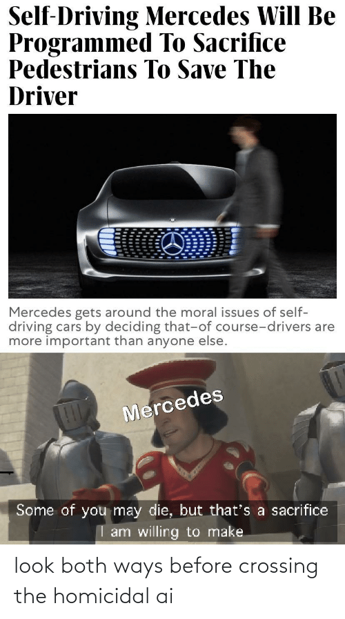 drivers: Self-Driving Mercedes Will Be  Programmed To Sacrifice  Pedestrians To Save The  Driver  Mercedes gets around the moral issues of self-  driving cars by deciding that-of course-drivers are  more important than anyone else.  Mercedes  Some of you may die, but that's a sacrifice  I am willing to make look both ways before crossing the homicidal ai
