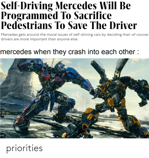 drivers: Self-Driving Mercedes Will Be  Programmed To Sacrifice  Pedestrians To Save The Driver  Mercedes gets around the moral issues of self-driving cars by deciding that-of course-  drivers are more important than anyone else.  mercedes when they crash into each other : priorities