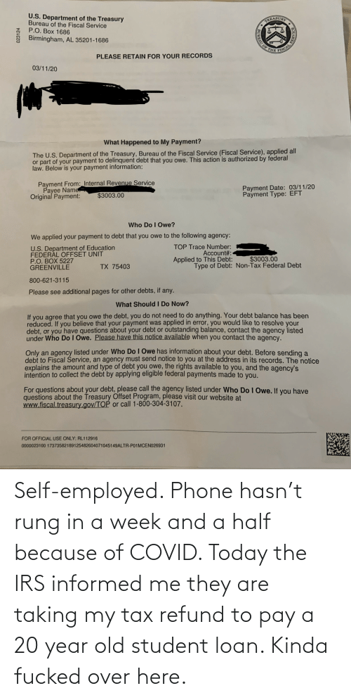 student loan: Self-employed. Phone hasn't rung in a week and a half because of COVID. Today the IRS informed me they are taking my tax refund to pay a 20 year old student loan. Kinda fucked over here.