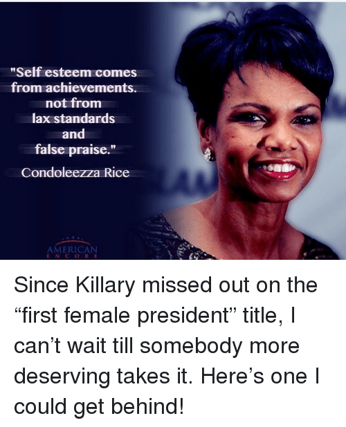 """American, Condoleezza Rice, and Lax: Self esteem comes  from achievements.  not fromm  lax standards  and  false praise.""""  Condoleezza Rice  AMERICAN  ENC ORE <p>Since Killary missed out on the """"first female president"""" title, I can't wait till somebody more deserving takes it. Here's one I could get behind!</p>"""