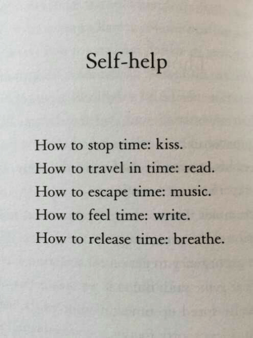 in time: Self-help  How to stop time: kiss.  How to travel in time: read.  How to escape time: music.  How to feel time: write.  How to release time: breathe.
