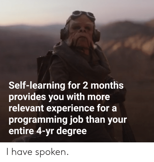 relevant: Self-learning for 2 months  provides you with more  relevant experience for a  programming job than your  entire 4-yr degree I have spoken.