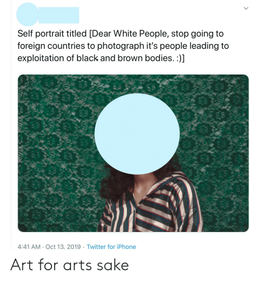 Bodies , Iphone, and Tumblr: Self portrait titled [Dear White People, stop going to  foreign countries to photograph it's people leading to  exploitation of black and brown bodies. :)]  4:41 AM Oct 13, 2019. Twitter for iPhone Art for arts sake