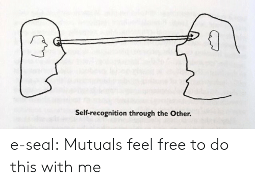 Tumblr, Blog, and Free: Self-recognition through the Other. e-seal: Mutuals feel free to do this with me