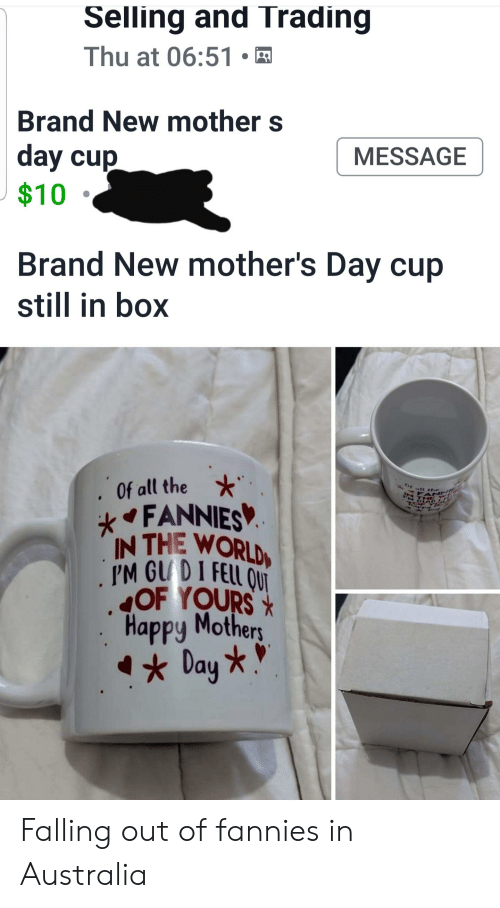 Mother's Day, Australia, and Happy: Selling and Trading  Thu at 06:51  Brand New mother s  day cup  $10  MESSAGE  Brand New mother's Day cup  still in box  Of all the  FANNIES  IN THE WORLD  PM GUDI FELL ONT  OF YOURSX  Happy Mothers  Day *  Of att the  FAN  N THE Falling out of fannies in Australia